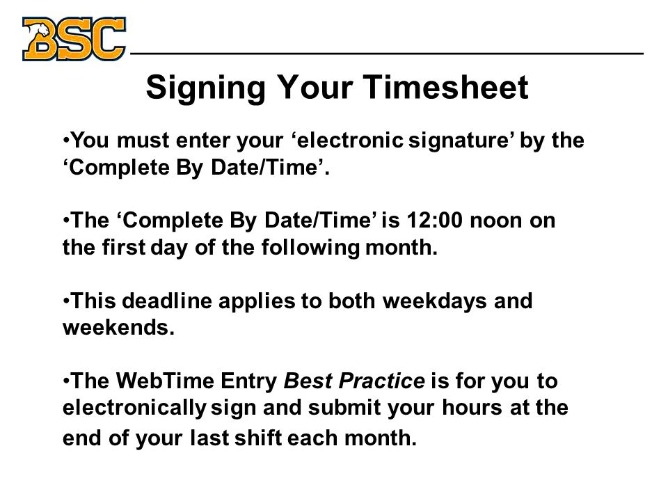 Signing Your Timesheet _______________________________ You must enter your 'electronic signature' by the 'Complete By Date/Time'.
