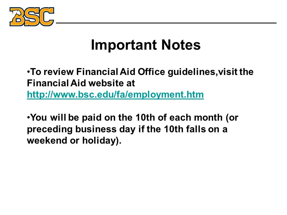To review Financial Aid Office guidelines,visit the Financial Aid website at http://www.bsc.edu/fa/employment.htm http://www.bsc.edu/fa/employment.htm You will be paid on the 10th of each month (or preceding business day if the 10th falls on a weekend or holiday).