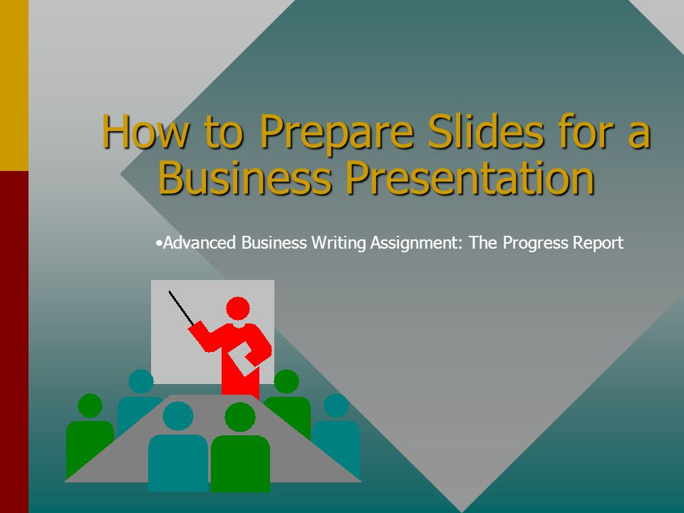 How to Prepare Slides for a Business Presentation Advanced Business Writing Assignment: The Progress Report