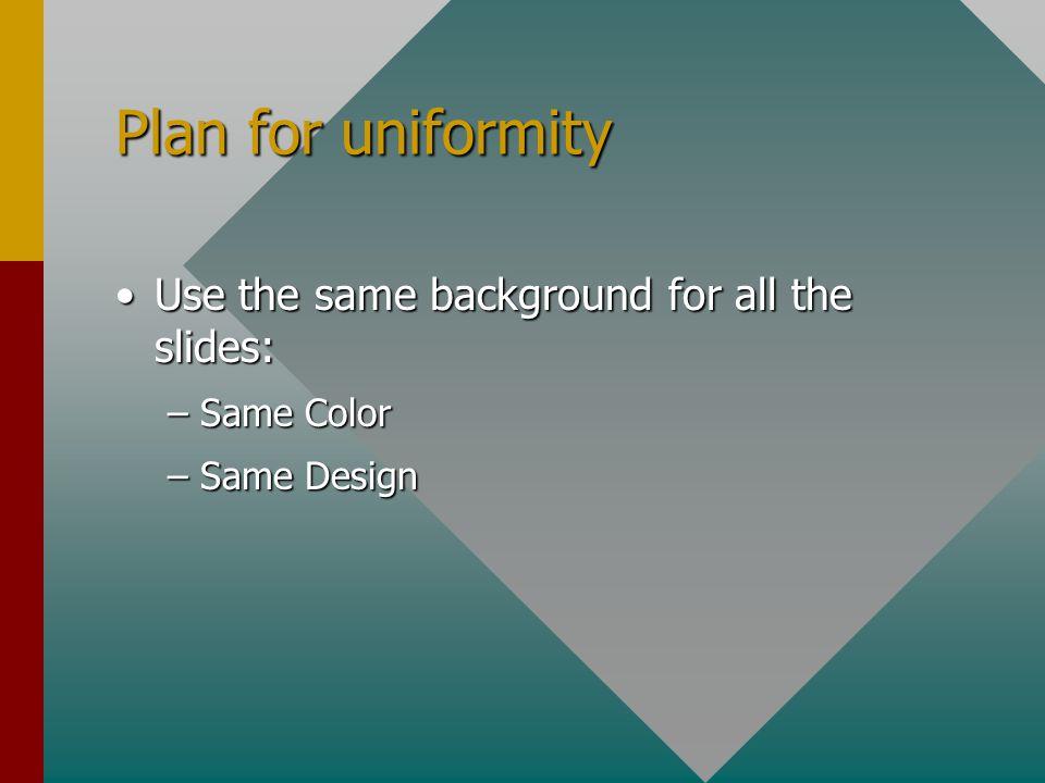 Plan for uniformity Use the same background for all the slides:Use the same background for all the slides: –Same Color –Same Design