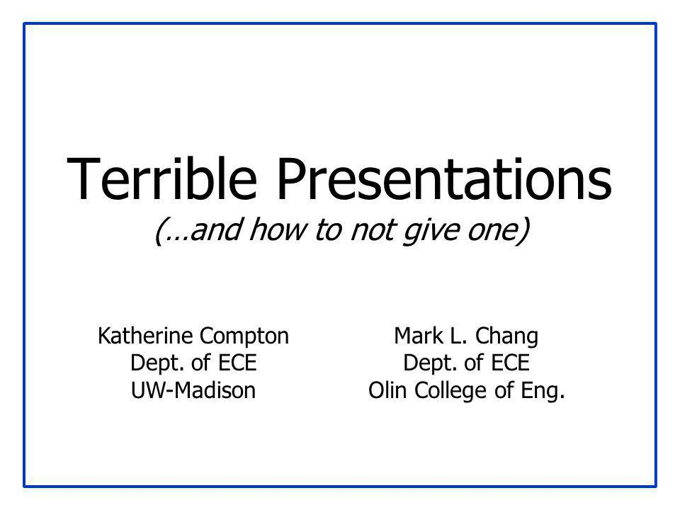 Terrible Presentations (…and how to not give one) Mark L. Chang Dept. of ECE Olin College of Eng. Katherine Compton Dept. of ECE UW-Madison
