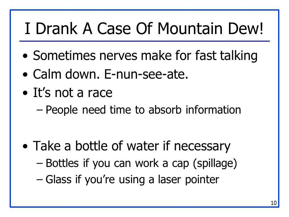 10 I Drank A Case Of Mountain Dew! Sometimes nerves make for fast talking Calm down. E-nun-see-ate. It's not a race –People need time to absorb inform