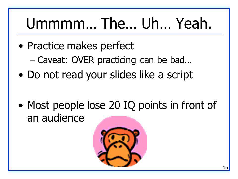 16 Ummmm… The… Uh… Yeah. Practice makes perfect –Caveat: OVER practicing can be bad… Do not read your slides like a script Most people lose 20 IQ poin