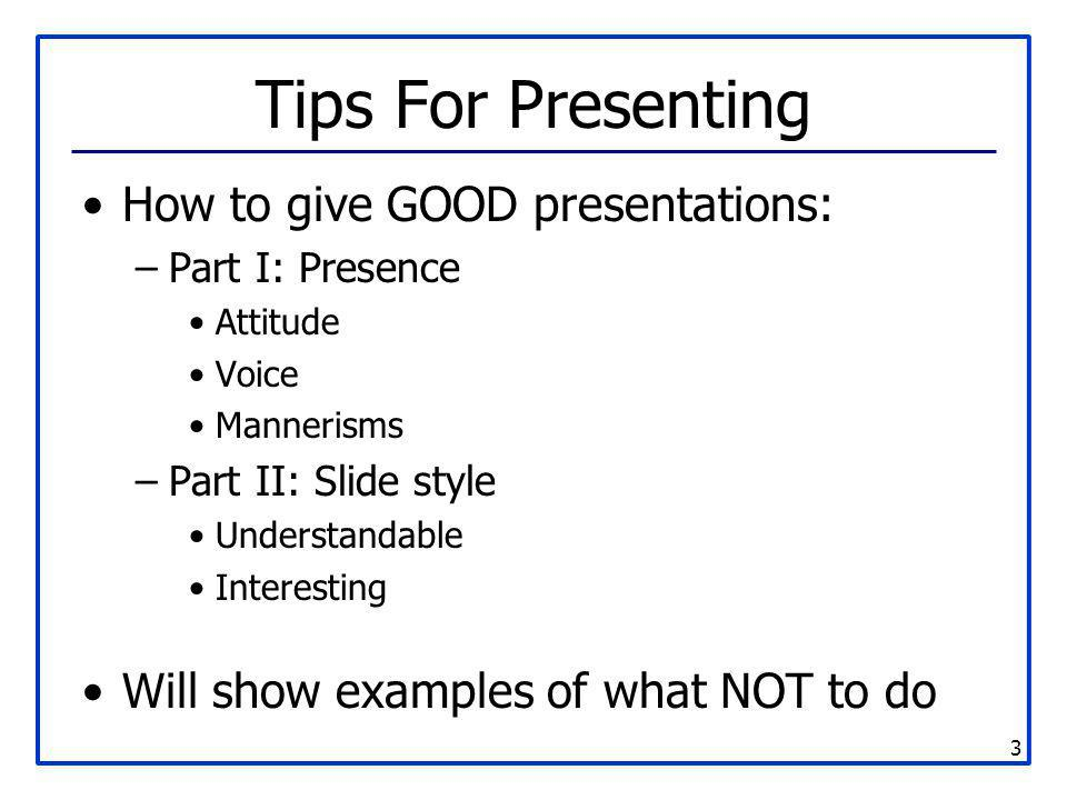 3 Tips For Presenting How to give GOOD presentations: –Part I: Presence Attitude Voice Mannerisms –Part II: Slide style Understandable Interesting Wil