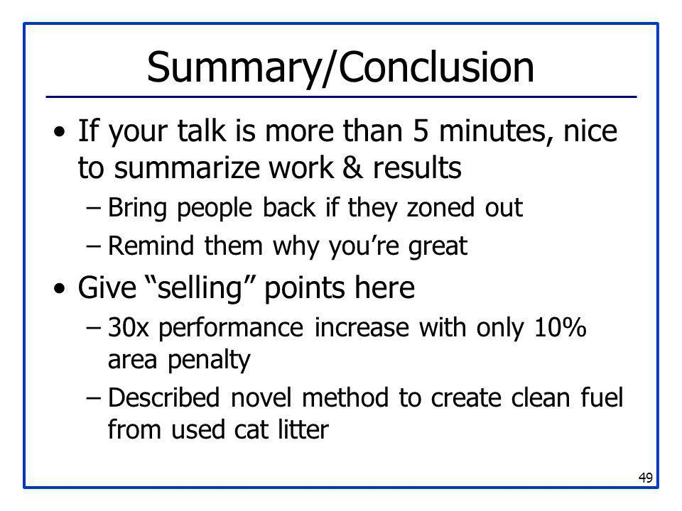 49 Summary/Conclusion If your talk is more than 5 minutes, nice to summarize work & results –Bring people back if they zoned out –Remind them why you'