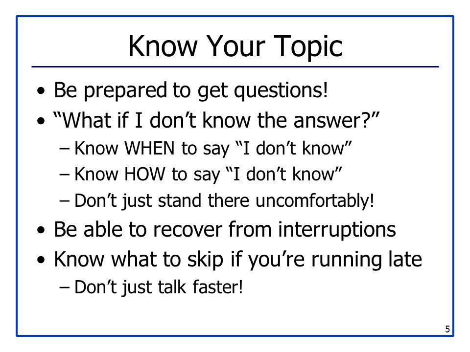 """5 Know Your Topic Be prepared to get questions! """"What if I don't know the answer?"""" –Know WHEN to say """"I don't know"""" –Know HOW to say """"I don't know"""" –D"""