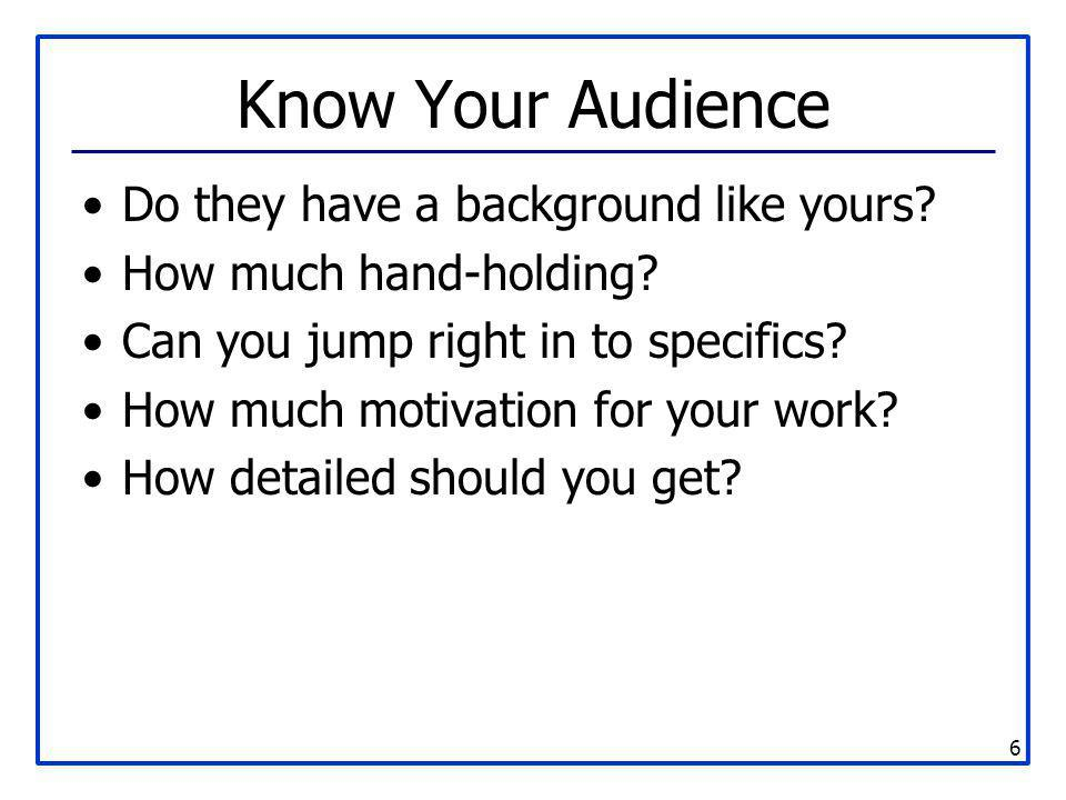 6 Know Your Audience Do they have a background like yours? How much hand-holding? Can you jump right in to specifics? How much motivation for your wor