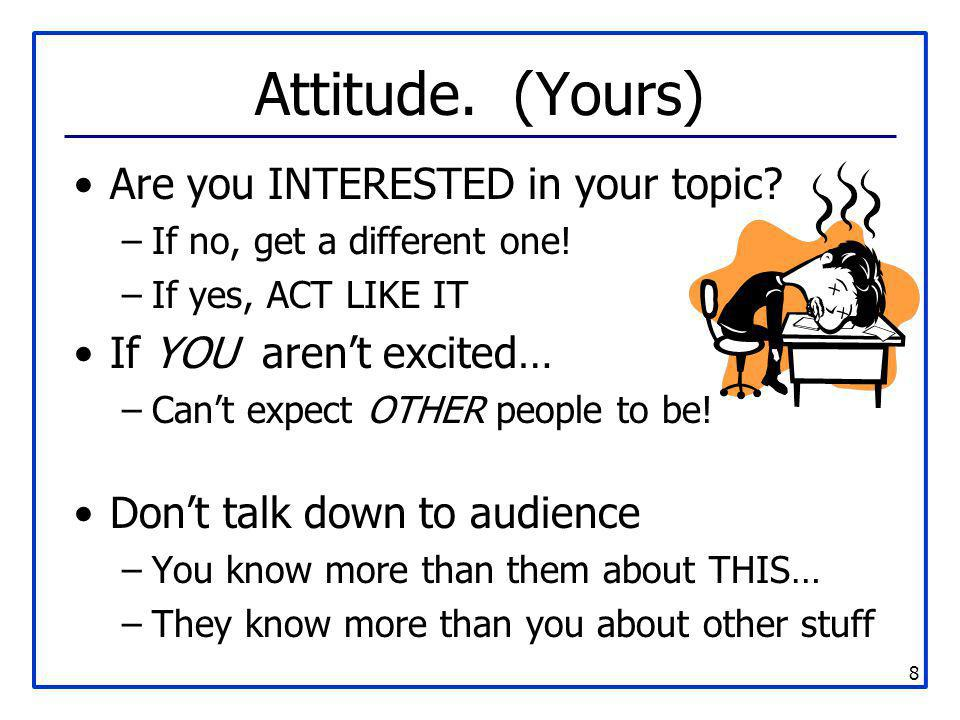 8 Attitude. (Yours) Are you INTERESTED in your topic? –If no, get a different one! –If yes, ACT LIKE IT If YOU aren't excited… –Can't expect OTHER peo