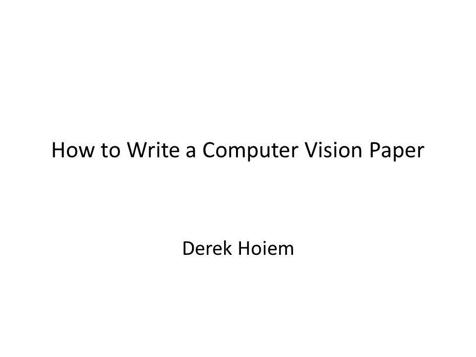 How to Write a Computer Vision Paper Derek Hoiem