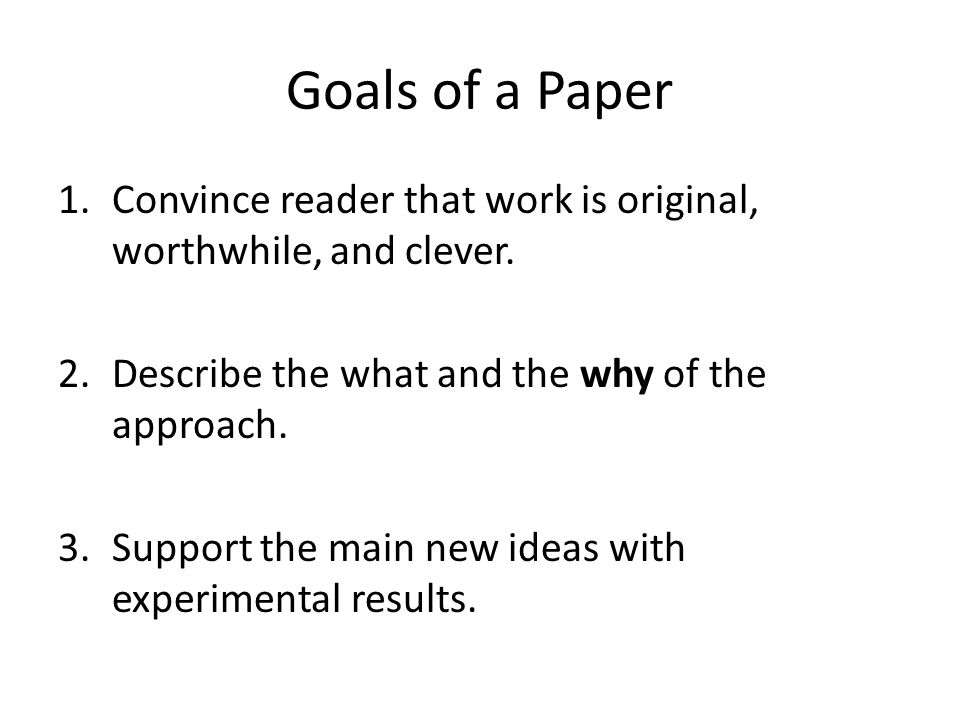 Goals of a Paper 1.Convince reader that work is original, worthwhile, and clever.