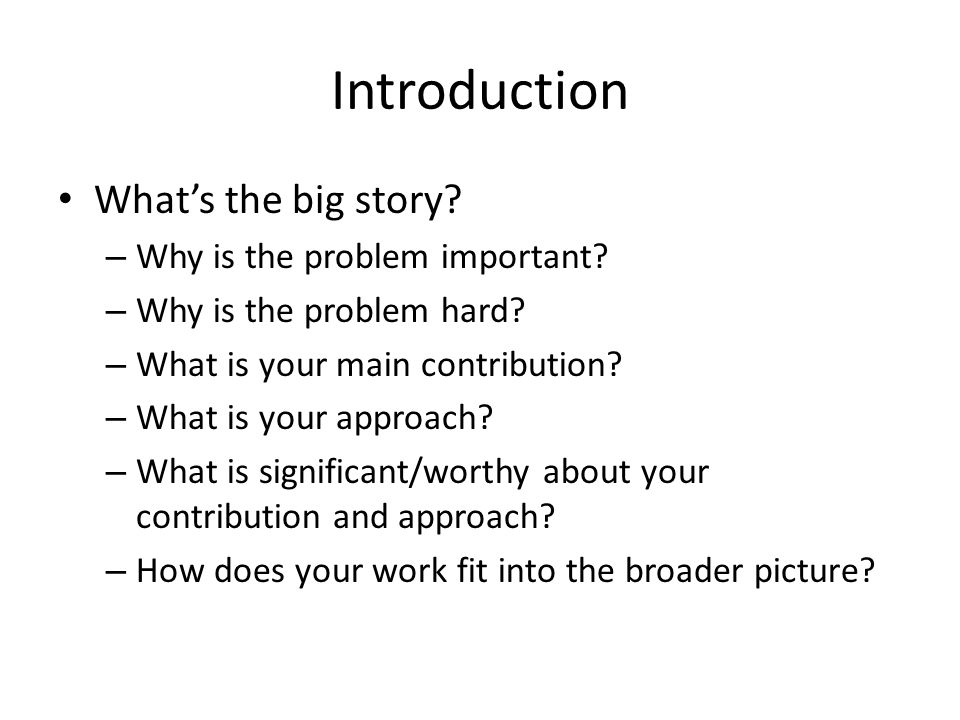 Introduction What's the big story. – Why is the problem important.