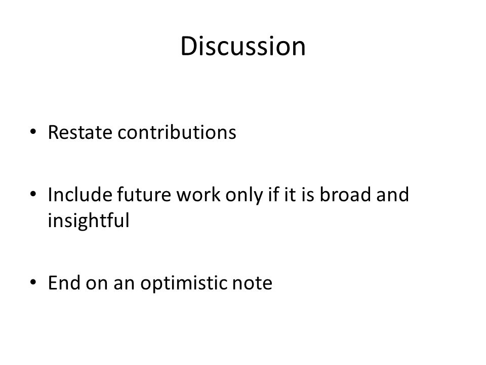 Discussion Restate contributions Include future work only if it is broad and insightful End on an optimistic note
