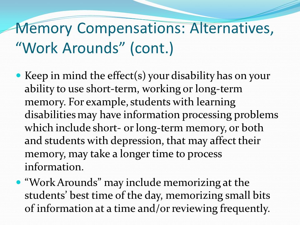 Memory Compensations: Alternatives, Work Arounds (cont.) Keep in mind the effect(s) your disability has on your ability to use short-term, working or long-term memory.