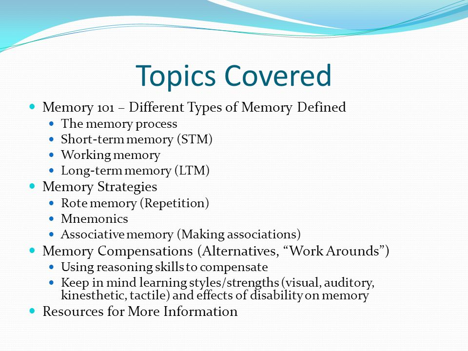 Topics Covered Memory 101 – Different Types of Memory Defined The memory process Short-term memory (STM) Working memory Long-term memory (LTM) Memory Strategies Rote memory (Repetition) Mnemonics Associative memory (Making associations) Memory Compensations (Alternatives, Work Arounds ) Using reasoning skills to compensate Keep in mind learning styles/strengths (visual, auditory, kinesthetic, tactile) and effects of disability on memory Resources for More Information