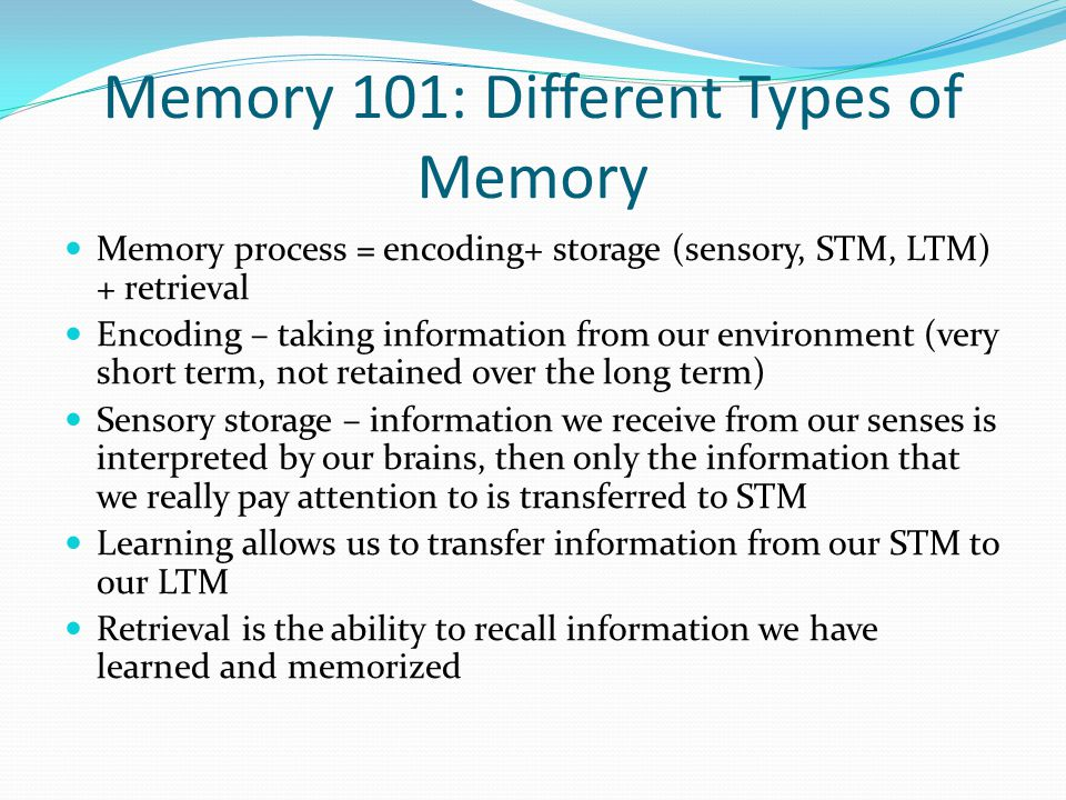 Memory 101: Different Types of Memory Memory process = encoding+ storage (sensory, STM, LTM) + retrieval Encoding – taking information from our environment (very short term, not retained over the long term) Sensory storage – information we receive from our senses is interpreted by our brains, then only the information that we really pay attention to is transferred to STM Learning allows us to transfer information from our STM to our LTM Retrieval is the ability to recall information we have learned and memorized