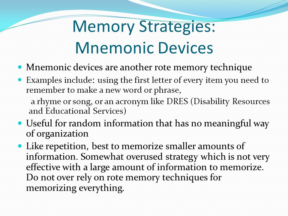 Memory Strategies: Mnemonic Devices Mnemonic devices are another rote memory technique Examples include : using the first letter of every item you need to remember to make a new word or phrase, a rhyme or song, or an acronym like DRES (Disability Resources and Educational Services) Useful for random information that has no meaningful way of organization Like repetition, best to memorize smaller amounts of information.