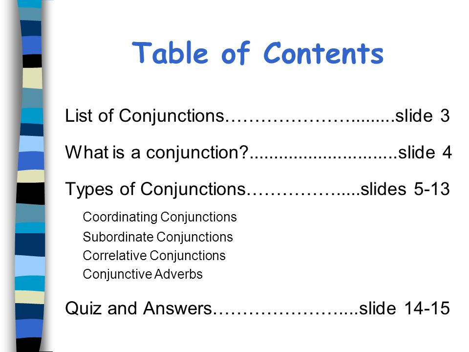 Table of Contents List of Conjunctions………………….........slide 3 What is a conjunction?..............................slide 4 Types of Conjunctions……………..