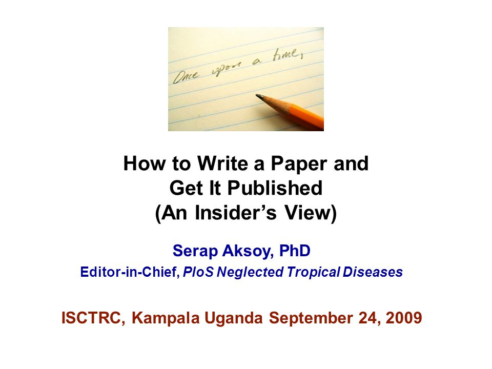 How to Write a Paper and Get It Published (An Insider's View) Serap Aksoy, PhD Editor-in-Chief, PloS Neglected Tropical Diseases ISCTRC, Kampala Ugand