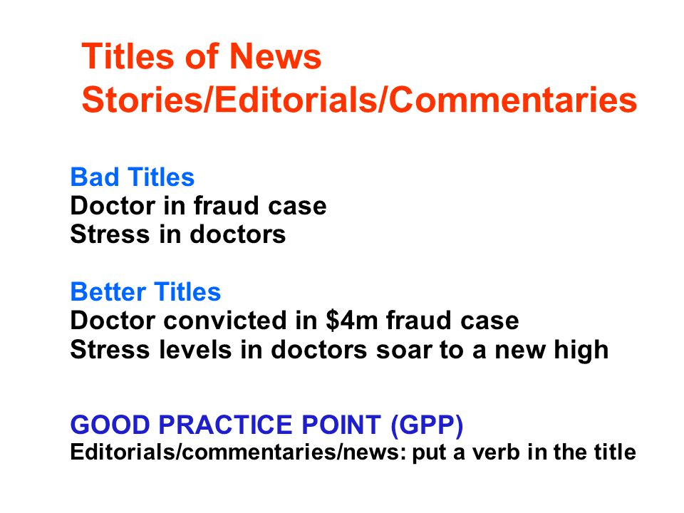 Titles of News Stories/Editorials/Commentaries Bad Titles Doctor in fraud case Stress in doctors Better Titles Doctor convicted in $4m fraud case Stre