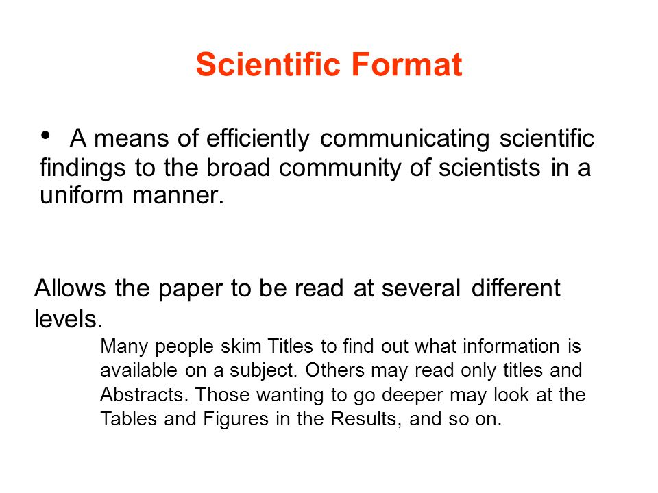 Scientific Format A means of efficiently communicating scientific findings to the broad community of scientists in a uniform manner. Allows the paper