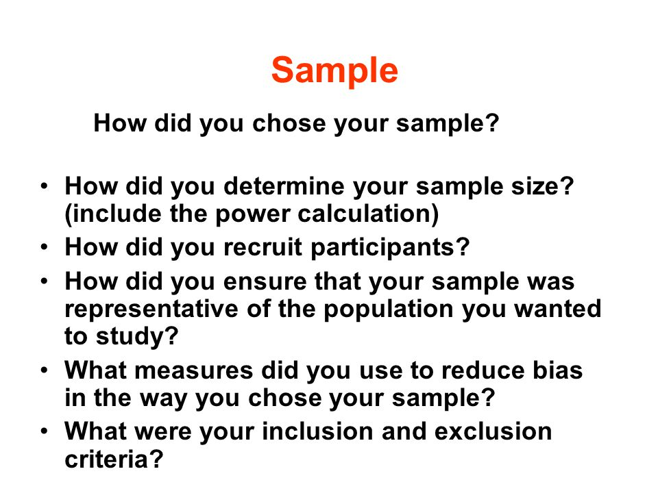 Sample How did you chose your sample? How did you determine your sample size? (include the power calculation) How did you recruit participants? How di