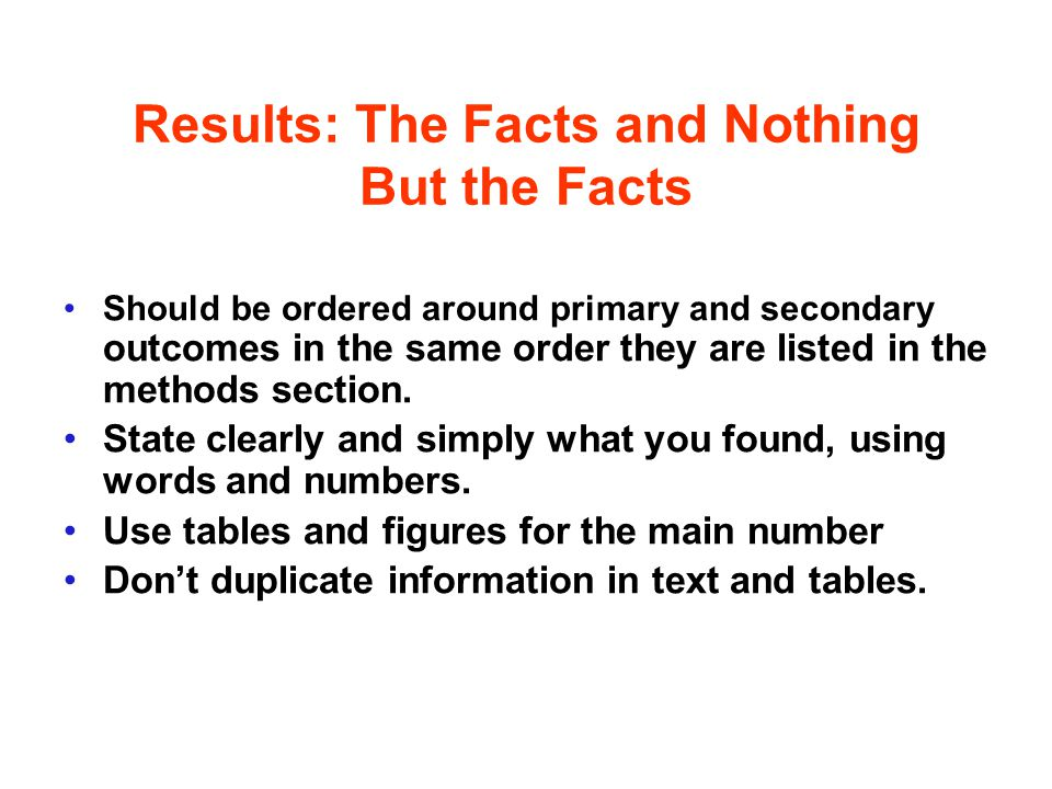 Results: The Facts and Nothing But the Facts Should be ordered around primary and secondary outcomes in the same order they are listed in the methods