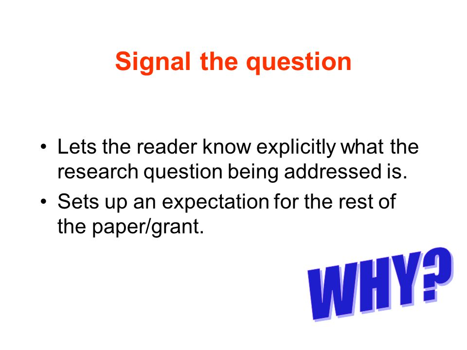 Signal the question Lets the reader know explicitly what the research question being addressed is. Sets up an expectation for the rest of the paper/gr