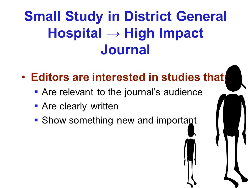 Small Study in District General Hospital → High Impact Journal Editors are interested in studies that:  Are relevant to the journal's audience  Are