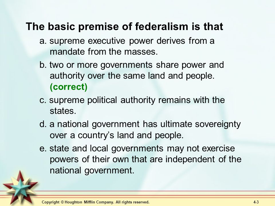 Copyright © Houghton Mifflin Company. All rights reserved. 4-3 The basic premise of federalism is that a. supreme executive power derives from a manda