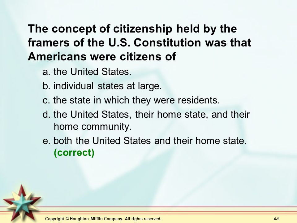 Copyright © Houghton Mifflin Company. All rights reserved. 4-5 The concept of citizenship held by the framers of the U.S. Constitution was that Americ