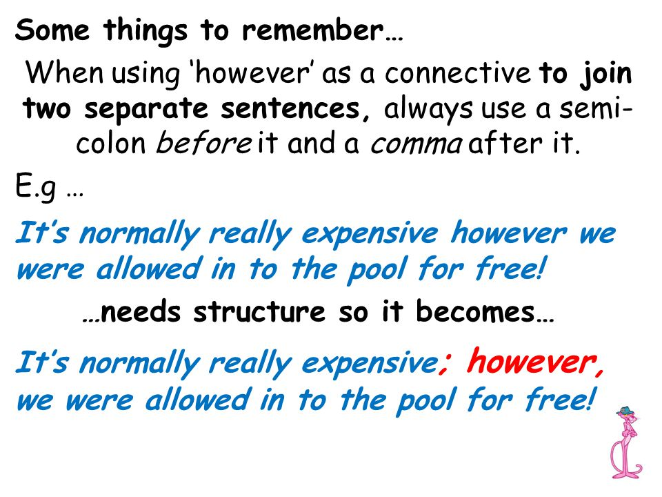 Some things to remember… When using 'however' as a connective to join two separate sentences, always use a semi- colon before it and a comma after it.