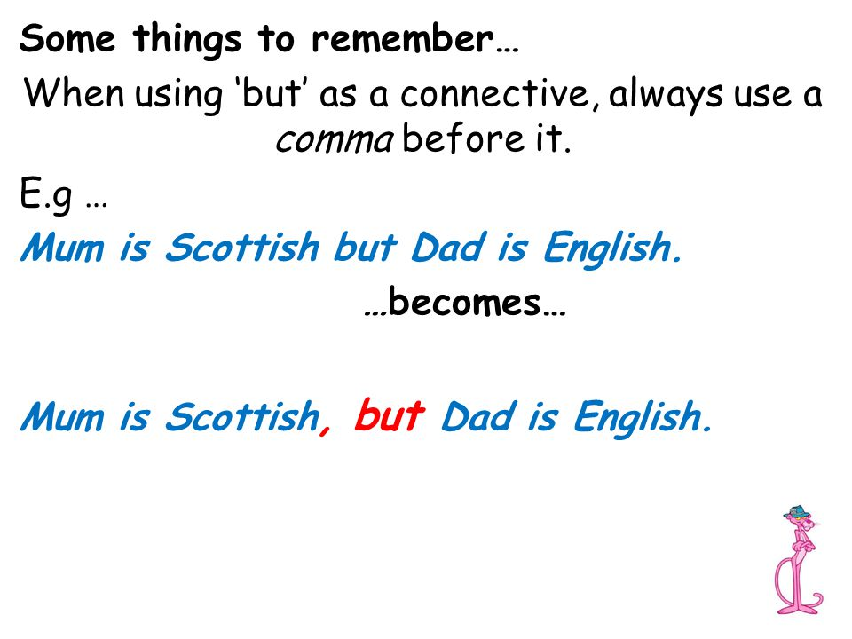 Some things to remember… When using 'but' as a connective, always use a comma before it. E.g … Mum is Scottish but Dad is English. …becomes… Mum is Sc