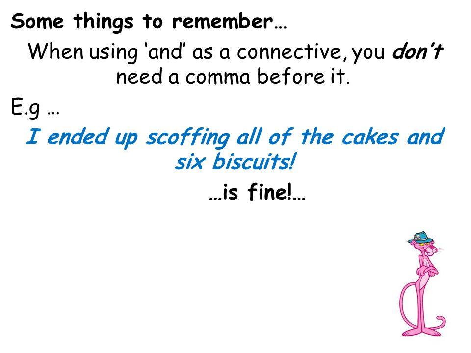Some things to remember… When using 'and' as a connective, you don't need a comma before it. E.g … I ended up scoffing all of the cakes and six biscui