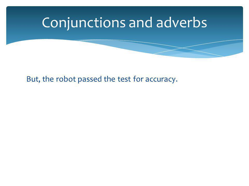 But, the robot passed the test for accuracy. Conjunctions and adverbs