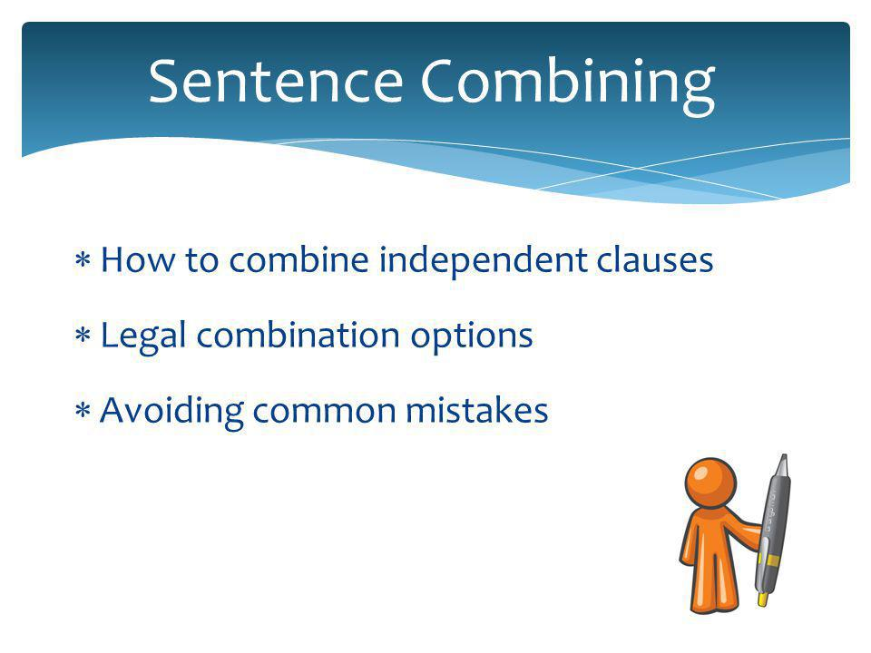 Sentence Combining  How to combine independent clauses  Legal combination options  Avoiding common mistakes