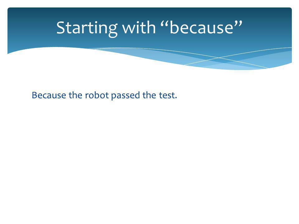 Because the robot passed the test. Starting with because