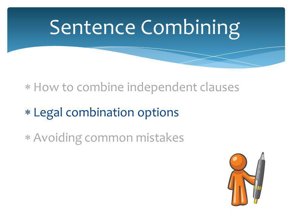 Combine independent clauses legally 1.Colon or semicolon 2.Semicolon with coordinating adverb 3.Comma with coordinating conjunction 4.Subordinating conjunction 5.Participial phrase transformation