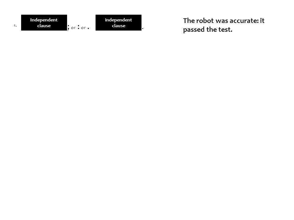 independent clause The robot was accurate: it passed the test.. Independent clause ; or : or. 1.
