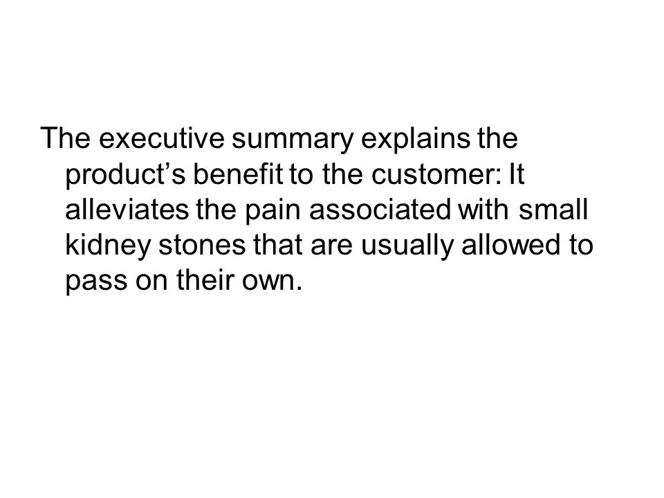 The executive summary explains the product's benefit to the customer: It alleviates the pain associated with small kidney stones that are usually allowed to pass on their own.