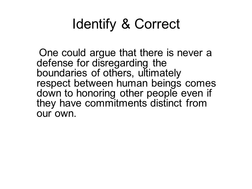 Identify & Correct One could argue that there is never a defense for disregarding the boundaries of others, ultimately respect between human beings comes down to honoring other people even if they have commitments distinct from our own.
