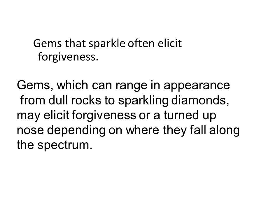 Gems that sparkle often elicit forgiveness.