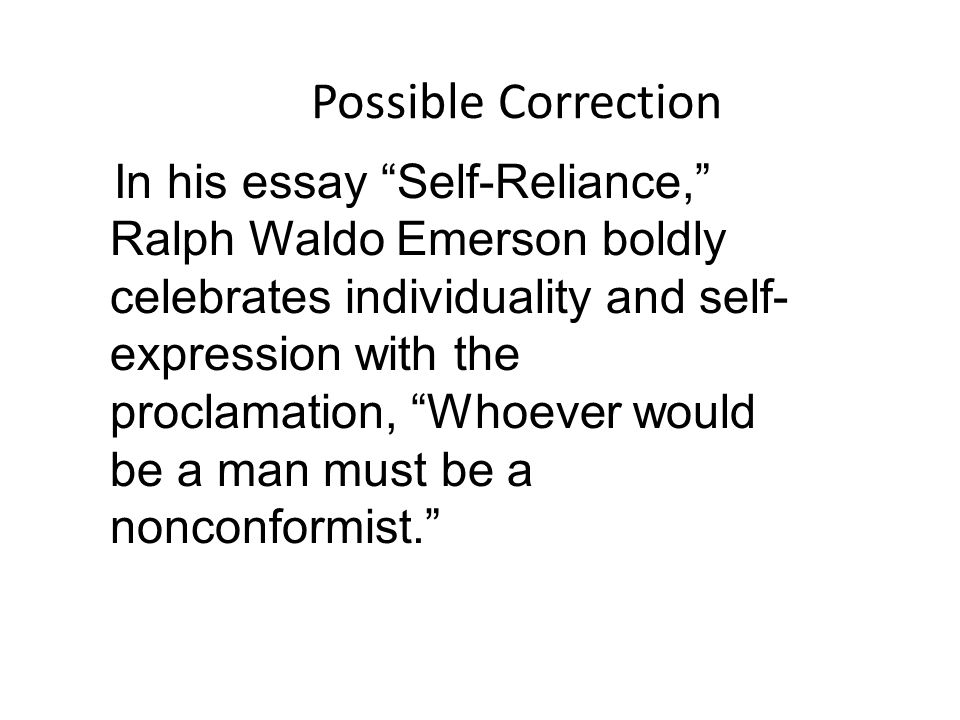 Possible Correction In his essay Self-Reliance, Ralph Waldo Emerson boldly celebrates individuality and self- expression with the proclamation, Whoever would be a man must be a nonconformist.