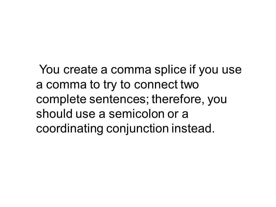 You create a comma splice if you use a comma to try to connect two complete sentences; therefore, you should use a semicolon or a coordinating conjunction instead.