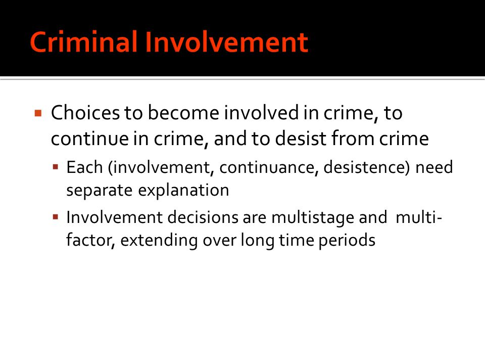  Choices to become involved in crime, to continue in crime, and to desist from crime  Each (involvement, continuance, desistence) need separate explanation  Involvement decisions are multistage and multi- factor, extending over long time periods