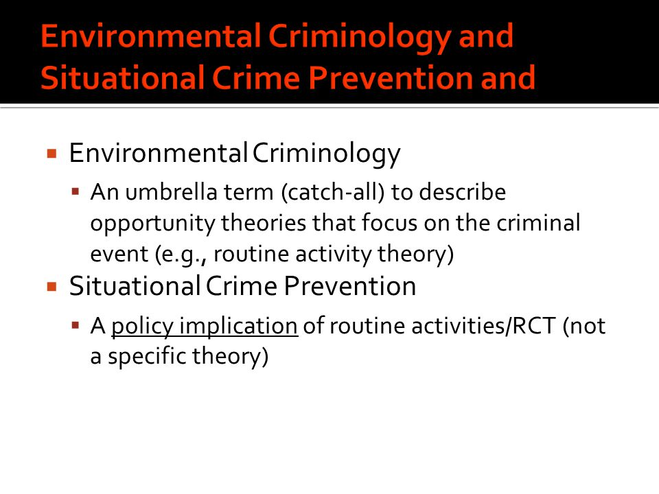  Environmental Criminology  An umbrella term (catch-all) to describe opportunity theories that focus on the criminal event (e.g., routine activity theory)  Situational Crime Prevention  A policy implication of routine activities/RCT (not a specific theory)