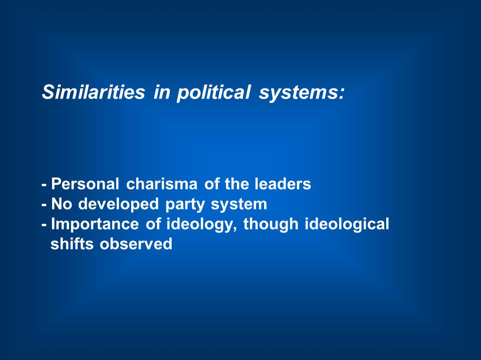 Similarities in political systems: - Personal charisma of the leaders - No developed party system - Importance of ideology, though ideological shifts observed