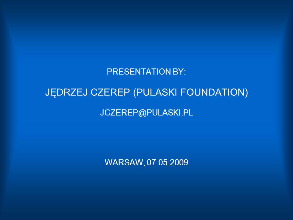 PRESENTATION BY: JĘDRZEJ CZEREP (PULASKI FOUNDATION) JCZEREP@PULASKI.PL WARSAW, 07.05.2009