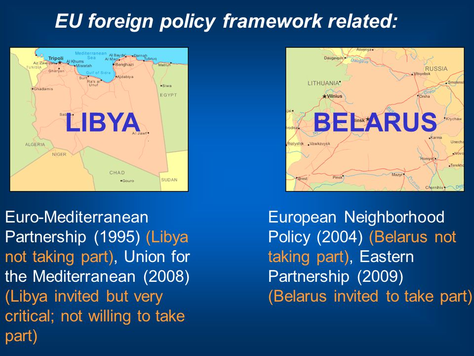 LIBYABELARUS EU foreign policy framework related: Euro-Mediterranean Partnership (1995) (Libya not taking part), Union for the Mediterranean (2008) (Libya invited but very critical; not willing to take part) European Neighborhood Policy (2004) (Belarus not taking part), Eastern Partnership (2009) (Belarus invited to take part)