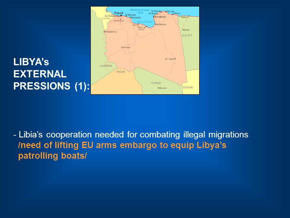 LIBYA's EXTERNAL PRESSIONS (1): - Libia's cooperation needed for combating illegal migrations /need of lifting EU arms embargo to equip Libya's patrolling boats/