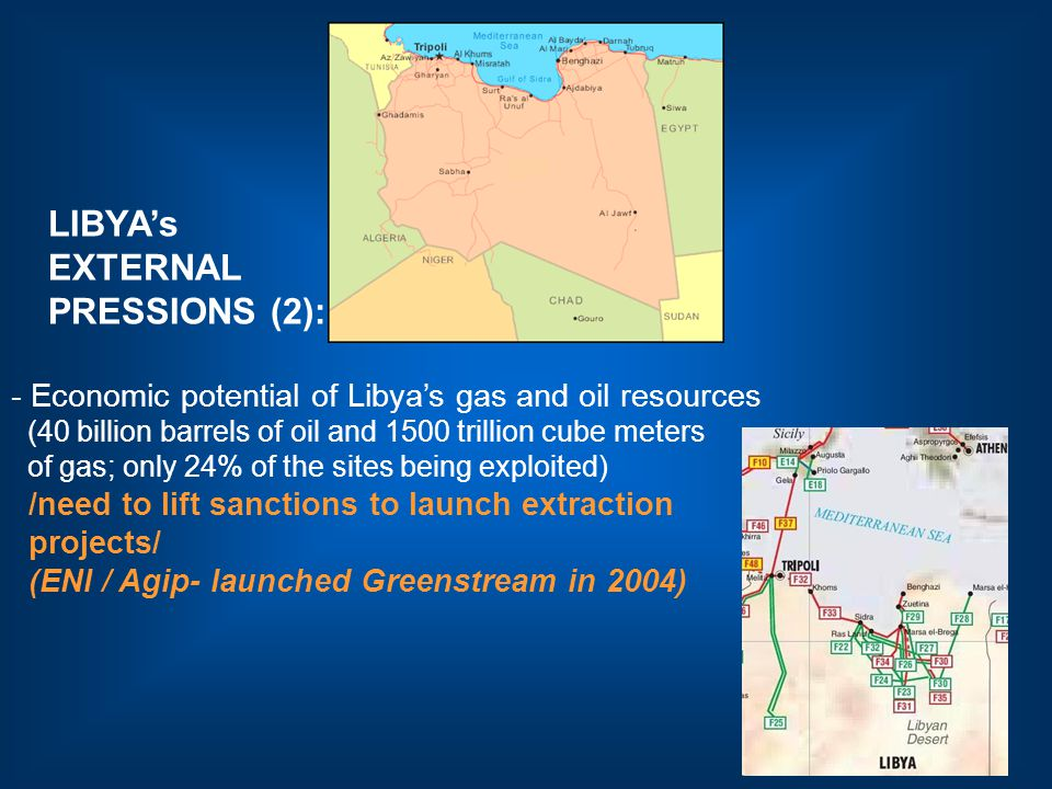 LIBYA's EXTERNAL PRESSIONS (2): - Economic potential of Libya's gas and oil resources (40 billion barrels of oil and 1500 trillion cube meters of gas; only 24% of the sites being exploited) /need to lift sanctions to launch extraction projects/ (ENI / Agip- launched Greenstream in 2004)